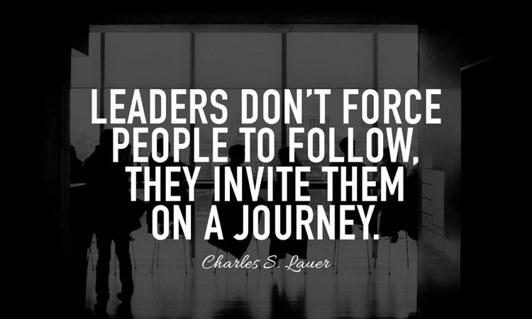 """Leaders don't force people to follow, the invite them on a journey"" - Charles S. Lauer"
